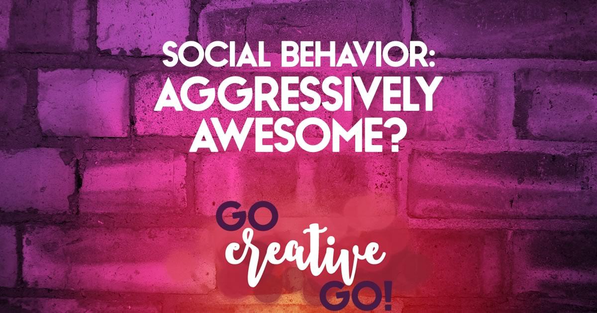 Aggressively Awesome? Social Behavior Failure!