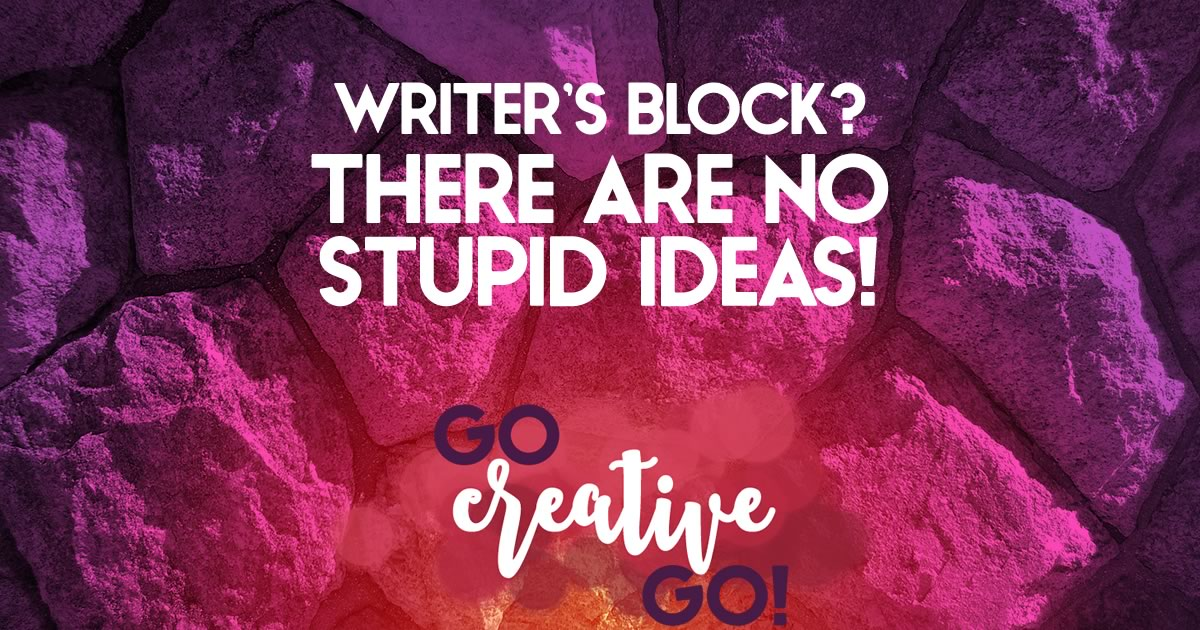 Beating Writer's Block: There Are No Stupid Ideas!