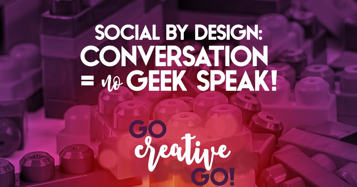Conversational Social By Design: Get Rid Of The Geek Speak!