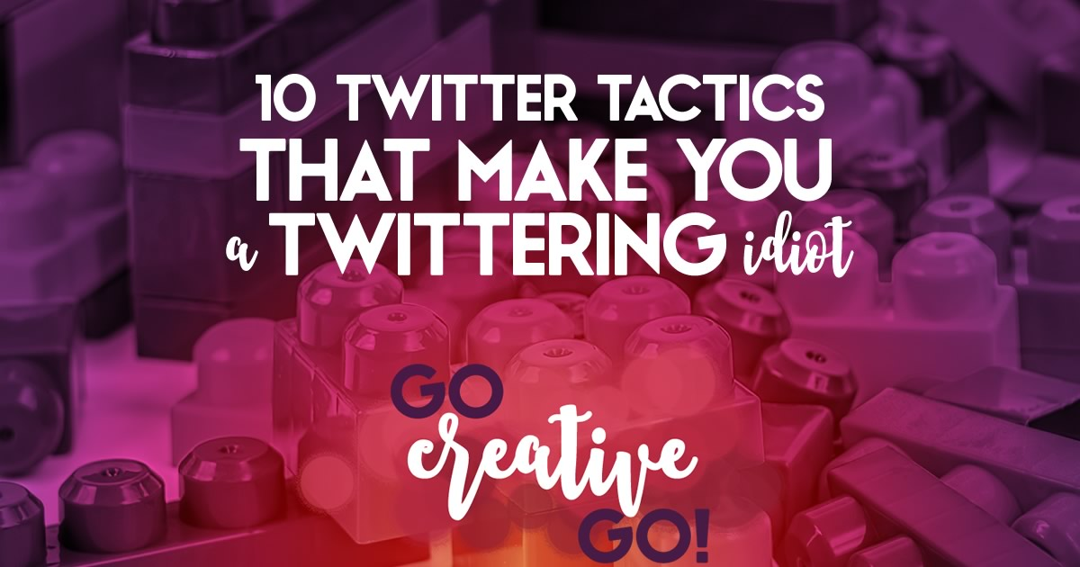 Top 10 Twitter Tactics That Make You A Twittering Idiot!