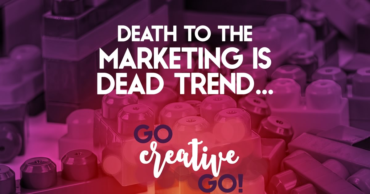 Death To The Marketing Is Dead Trend!