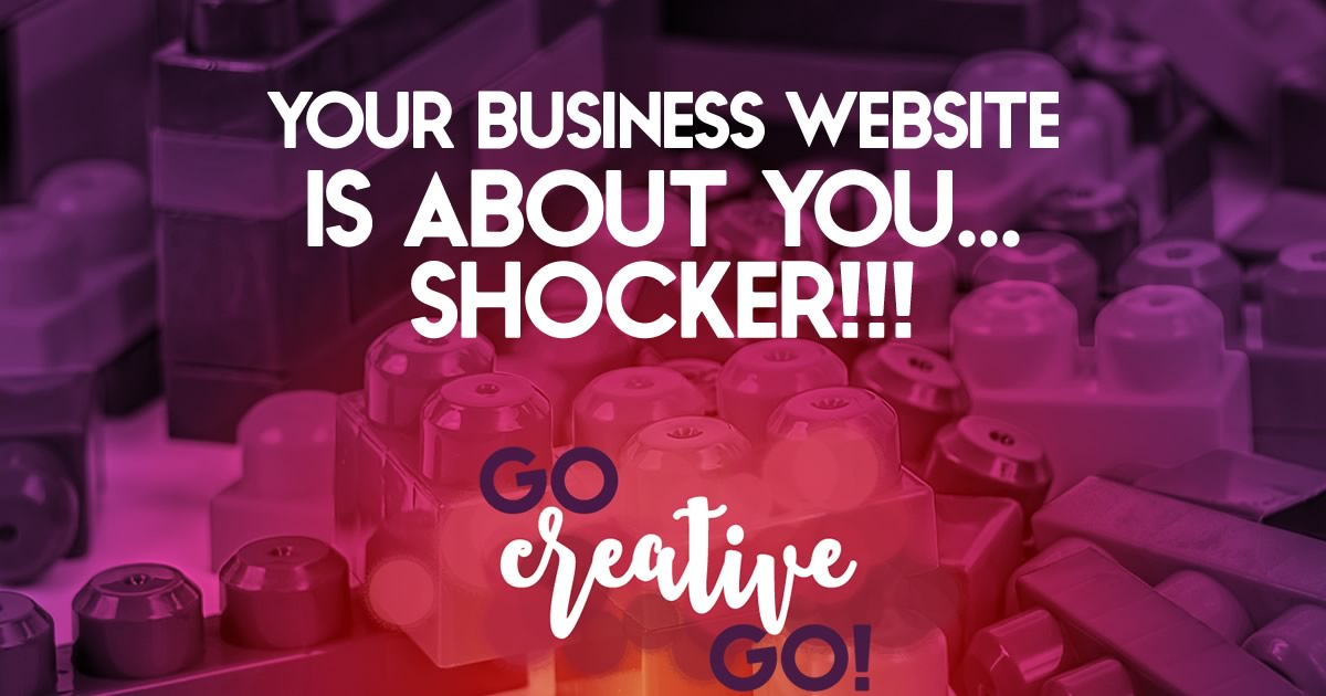 SHOCKER: Your Business Website IS About YOU!