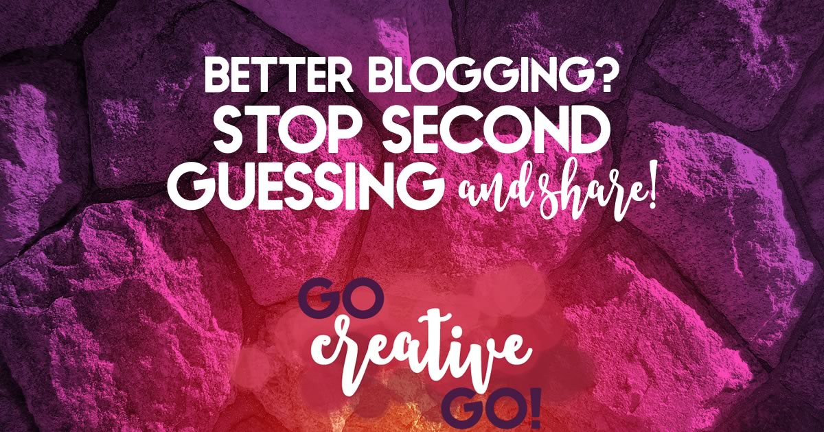 Better Blogging: Stop Second Guessing And Share!