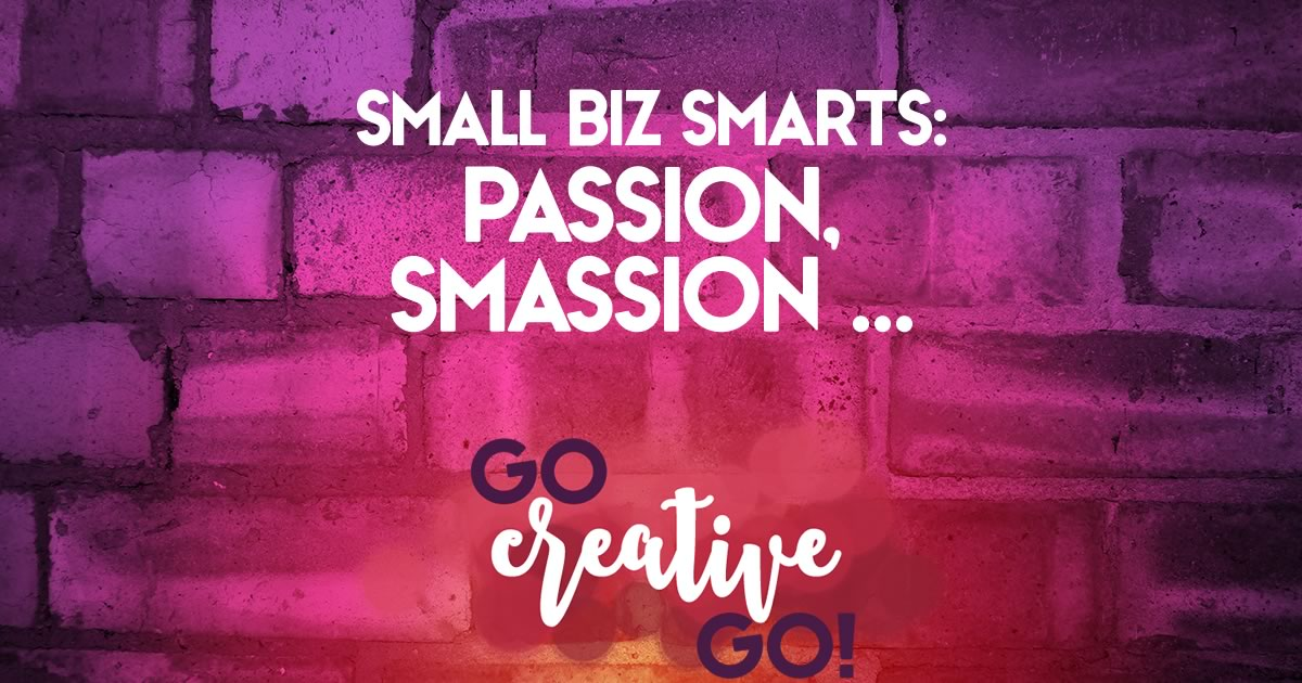 Small Biz Smarts: Passion, Smassion! Smashing!