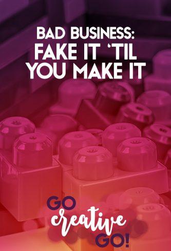 Fake It 'Til You Make It Is BAD Business!