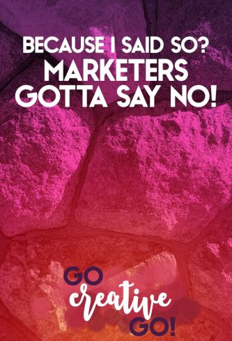 Because I Said So? Better Marketers Just Say No!