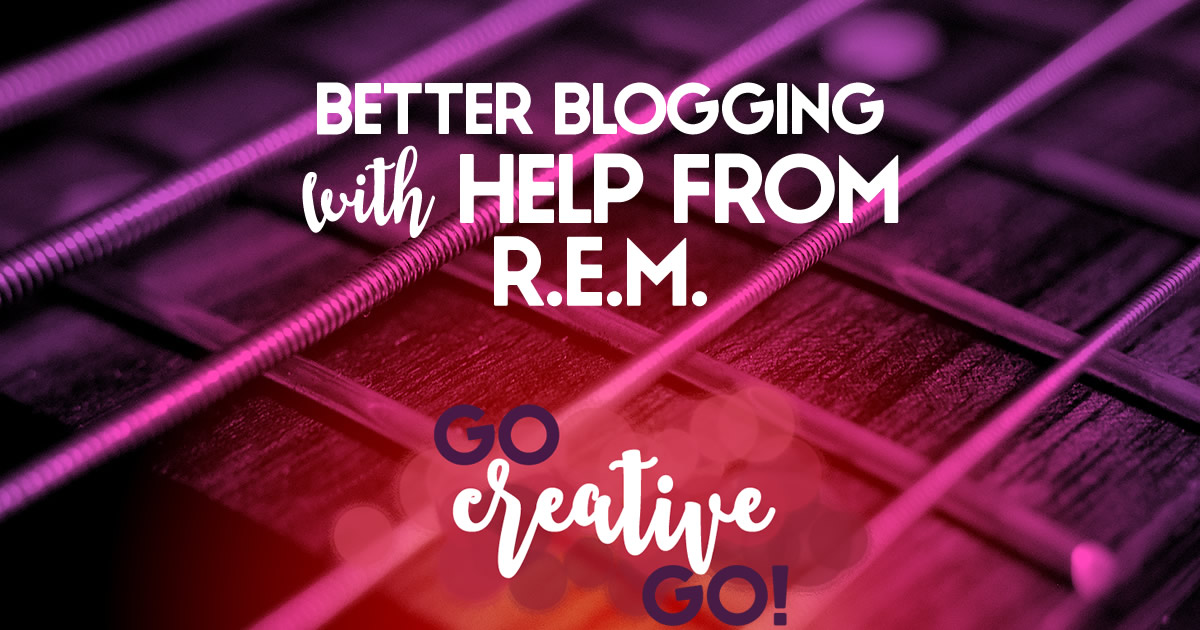 Better Blogging: With A Little Help From R.E.M.