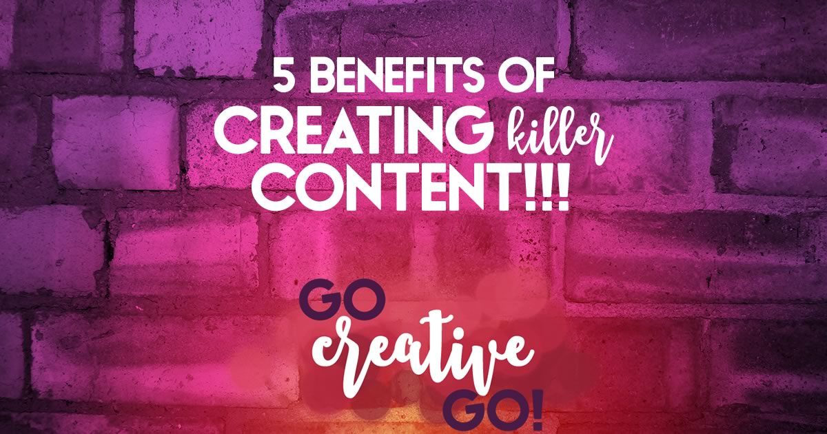 Benefits Of Creating Content: 5 Reasons To Get Busy!
