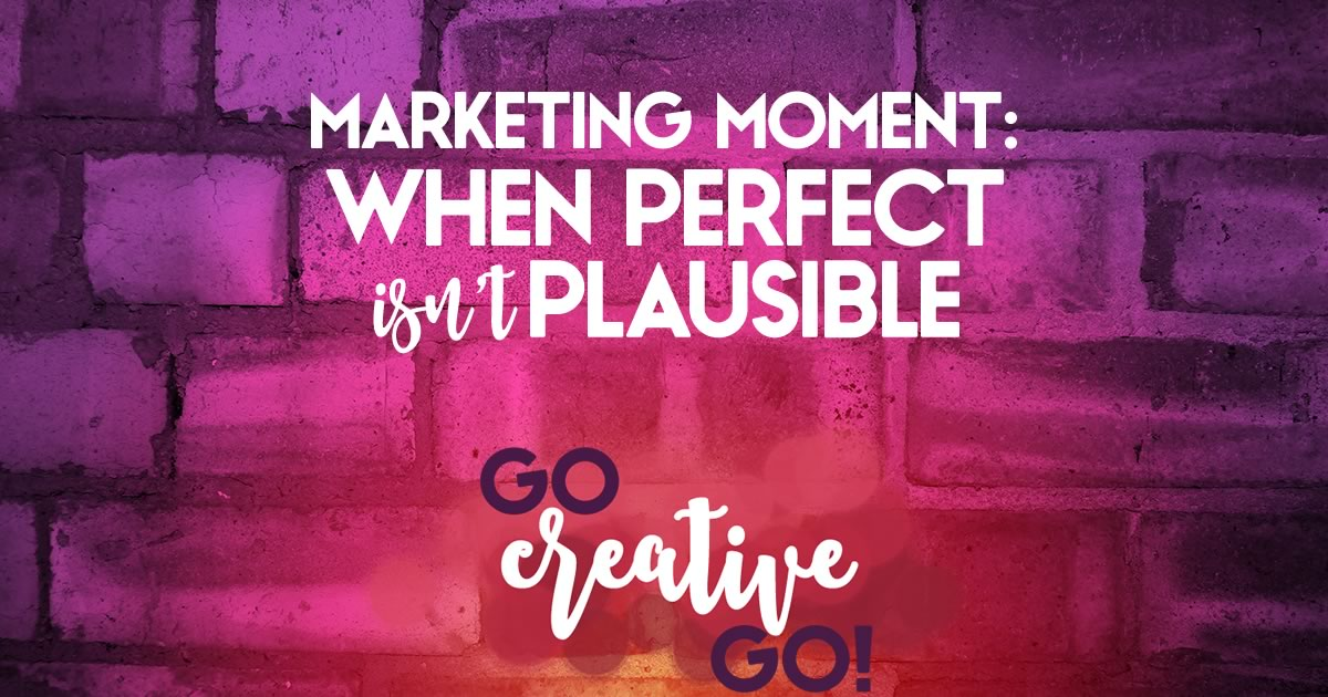 Marketing Moment: When Perfect Isn't Plausible