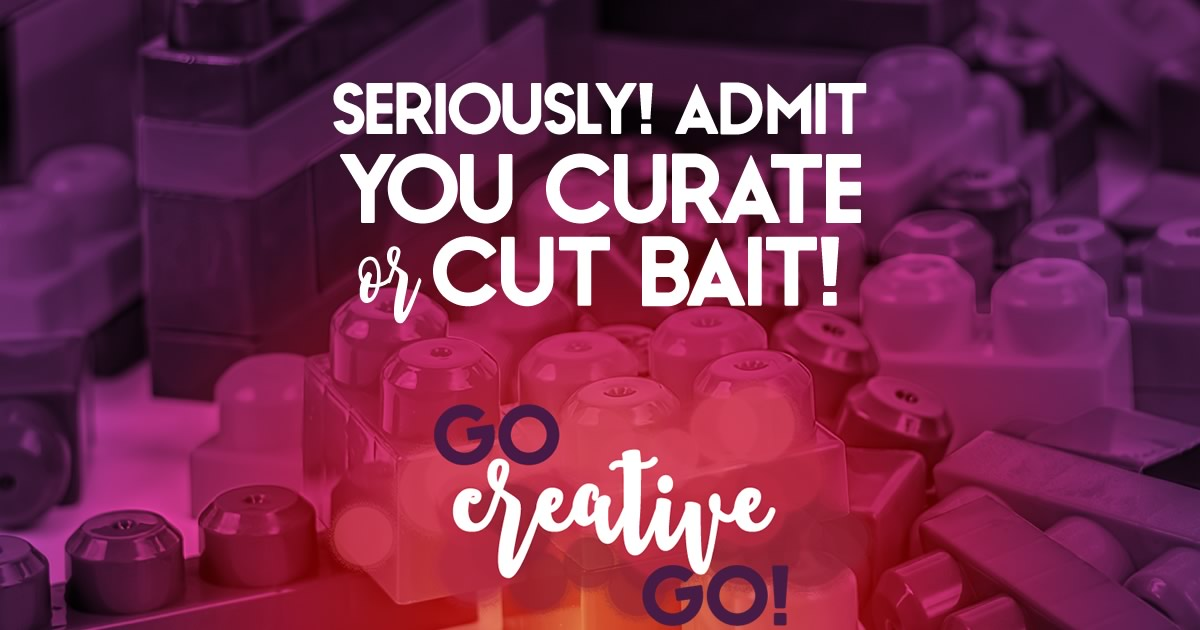 Seriously? Admit You Curate or Cut Bait!