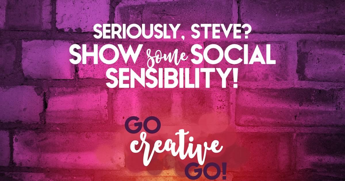 Seriously? Steve, Show Some Social Sensibility!