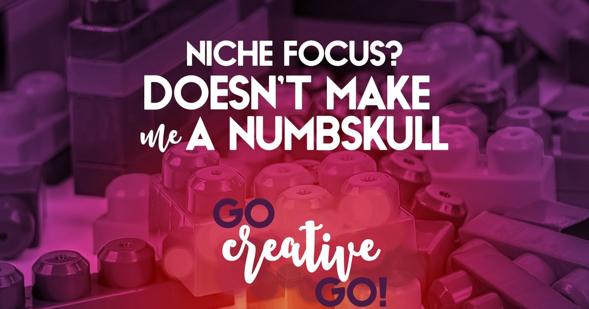 Focusing On A Niche Doesn't Make Me A Numbskull!