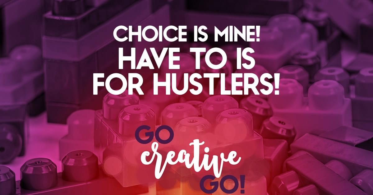 The Choice Is Mine: HAVE TO Is For Hustlers And Henchmen!