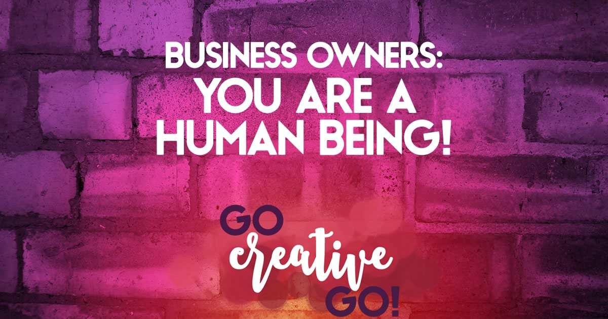 You're A Business Owner AND A Human Being ...