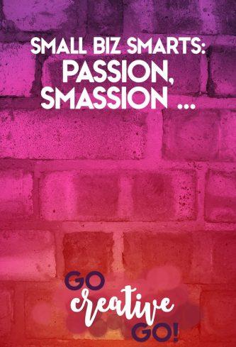 Small Biz Smarts: Passion, Smassion! Smashing!